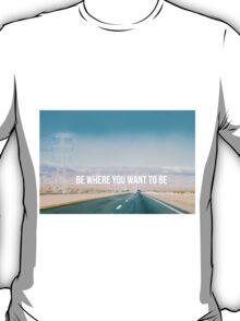 Be where you want to be road trip T-Shirt