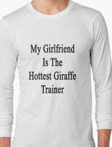 My Girlfriend Is The Hottest Giraffe Trainer  Long Sleeve T-Shirt