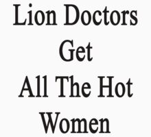 Lion Doctors Get All The Hot Women by supernova23