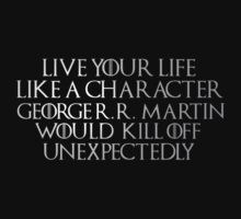 Live your life like a character George RR Martin would kill off unexpectedly by FandomizedRose