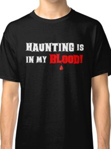 HAUNTING IS IN MY BLOOD Classic T-Shirt