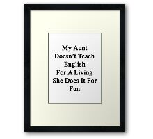 My Aunt Doesn't Teach English For A Living She Does It For Fun Framed Print