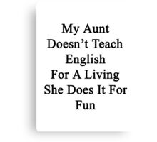 My Aunt Doesn't Teach English For A Living She Does It For Fun Canvas Print