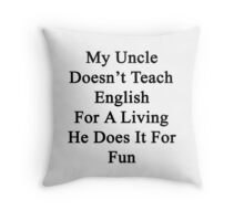 My Uncle Doesn't Teach English For A Living He Does It For fun Throw Pillow