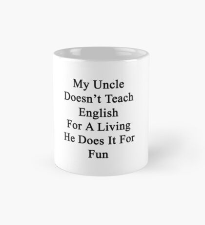 My Uncle Doesn't Teach English For A Living He Does It For fun Mug