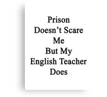 Prison Doesn't Scare Me But My English Teacher Does Canvas Print