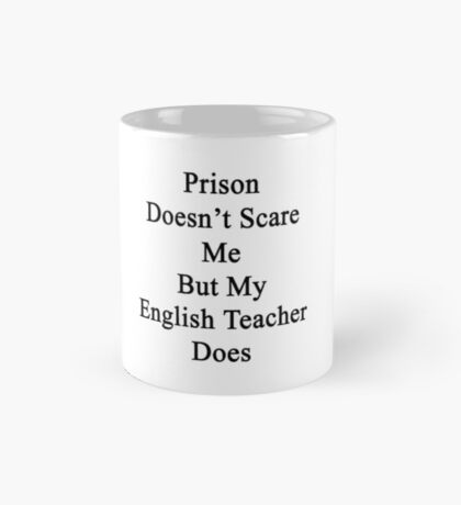 Prison Doesn't Scare Me But My English Teacher Does Mug