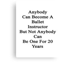 Anybody Can Become A Ballet Instructor But Not Anybody Can Be One For 20 Years Canvas Print