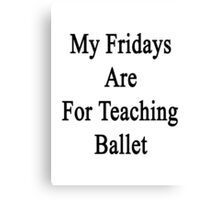 My Fridays Are For Teaching Ballet Canvas Print