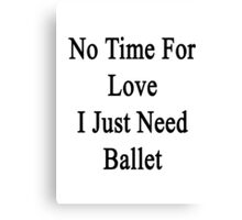 No Time For Love I Just Need Ballet Canvas Print