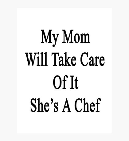My Mom Will Take Care Of It She's A Chef Photographic Print