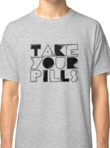 take your pills Classic T-Shirt