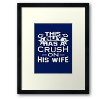 THIS GUY HAS A CRUSH ON HIS WIFE Framed Print