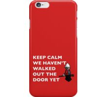 Keep Calm, we haven't walked out the door yet iPhone Case/Skin