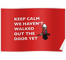 Keep Calm, we haven't walked out the door yet Poster