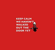 Keep Calm, we haven't walked out the door yet by TimConstable