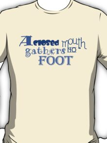 A closed mouth gathers no foot T-Shirt