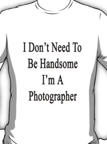 I Don't Need To Be Handsome I'm A Photographer  T-Shirt