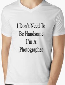 I Don't Need To Be Handsome I'm A Photographer  Mens V-Neck T-Shirt