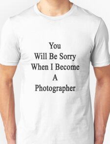 You Will Be Sorry When I Become A Photographer  Unisex T-Shirt