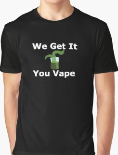 We Get It You Vape Graphic T-Shirt