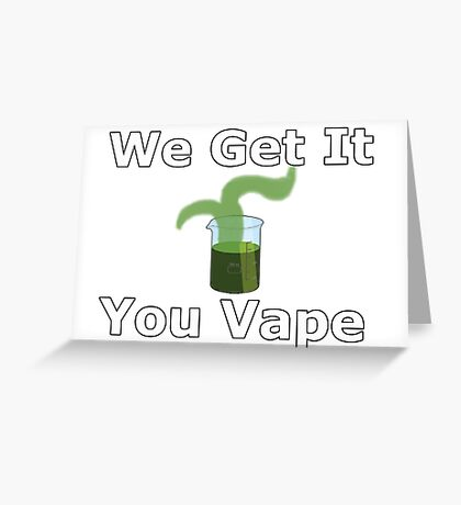 We Get It You Vape Greeting Card