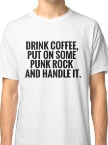 Drink Coffee, Punk Rock, Handle It Classic T-Shirt
