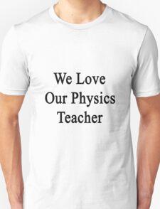 We Love Our Physics Teacher  Unisex T-Shirt