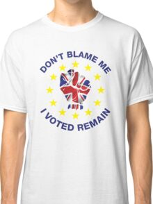 Don't Blame Me, I Voted Remain. BREXIT UKIP T-shirt Classic T-Shirt