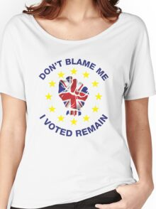 Don't Blame Me, I Voted Remain. BREXIT UKIP T-shirt Women's Relaxed Fit T-Shirt