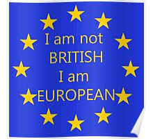 I am not BRITISH I am EUROPEAN Poster
