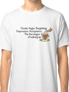 Denial, Anger, Bargaining, Depression, Acceptance. The five stages of waking up. Classic T-Shirt