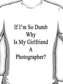 If I'm So Dumb Why Is My Girlfriend A Photographer?  T-Shirt