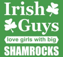 Irish Guys Love Girls with Big Shamrocks, Funny Irish T-Shirt by TropicalToad