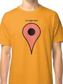 I'm right here Classic T-Shirt