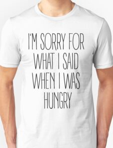 """I'm sorry for what I said when I was hungry"" T-Shirt"