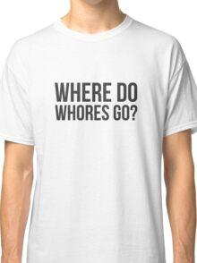 Where do whores go? Classic T-Shirt