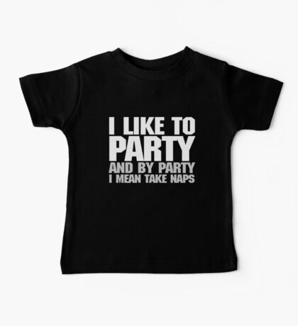 I like to party. And by party I mean take naps. - White Baby Tee