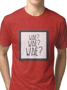Wae? Wae?Wae? Why? Why? Why? Tri-blend T-Shirt