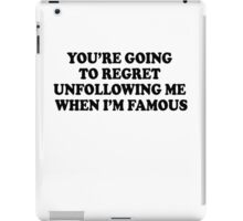 YOU'RE GOING TO REGRET UNFOLLOWING ME WHEN I'M FAMOUS iPad Case/Skin