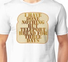 I have done nothing but Teleport Bread for three days. Unisex T-Shirt
