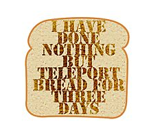 I have done nothing but Teleport Bread for three days. Photographic Print