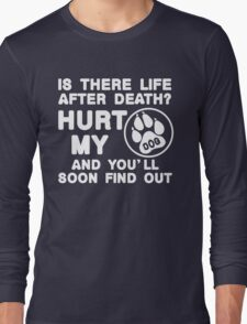 Is There Life After Death Hurt My Dog And You'll Soon Find Out, Funny Dog Lover Quote T-Shirt Long Sleeve T-Shirt