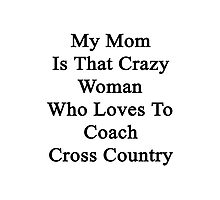 My Mom Is That Crazy Woman Who Loves To Coach Cross Country Photographic Print