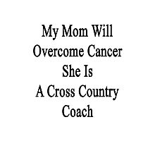My Mom Will Overcome Cancer She Is A Cross Country Coach  Photographic Print