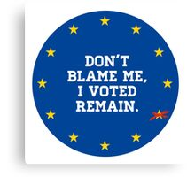 Don't Blame me, I voted Remain Canvas Print