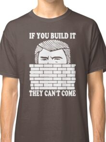 If You Build It They Cant Come Donald Trumph Funny Classic T-Shirt