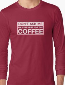 JUST HERE FOR THE COFFEE Long Sleeve T-Shirt