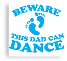 BEWARE! this DAD can DANCE! Canvas Print