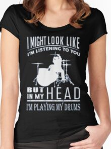 I'M PLAYING MY DRUMS - I MIGHT LOOK LIKE I'M LISTENING TO YOU BUT IN MY HEAD Women's Fitted Scoop T-Shirt
